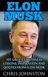 Elon Musk: 101 Greatest Business Lessons, Inspiration and Quotes from Elon Musk (Business Books, Entrepreneurship, How To Be Successful)