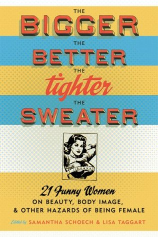 The Bigger the Better, the Tighter the Sweater: 21 Funny Women on Beauty, Body Image, and Other Hazards of Being Female