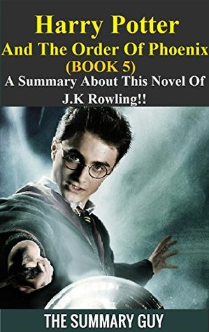 Harry Potter And The Order Of Phoenix: A Summary About This Novel Of J.K Rowling!! (Harry Potter And The Order Of Phoenix: A Detailed Summary-- Book 5, Box Set, Novel, Rowling)