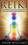 Reiki: The Comprehensive Guide - How to Increase Energy, Improve Health, and Feel Amazing with Reiki Healing