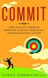 Commit: How to Blast Through Problems & Reach Your Goals Through Massive Action