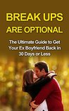 Break ups are optional: Get Ex Back: The Ultimate Guide to Get Your Ex Boyfriend Back in 30 Days or Less (How to Get Ex Boyfriend Back, Get Ex Back, Get ... Get Your Ex Back Now, Breakup Recovery)
