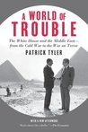 A World Of Trouble: The White House and the Middle East- from the Cold War to the War on Terror