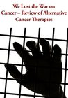 We Lost the War on Cancer - Review of Alternative Cancer Therapies