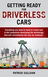 Getting Ready for Driverless Cars: Everything you need to know to invest now in the companies developing the technology that will revolutionize the way we commute
