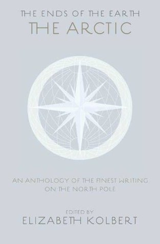 The Arctic: an anthology of the finest writing on the Arctic and the Antarctic (The ends of the earth, #1)