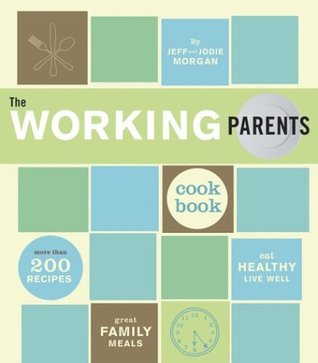 The Working Parents Cookbook: More than 200 Recipes for Great Family Meals