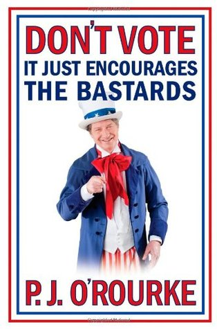 Don't Vote, it Just Encourages the Bastards by P.J. O'Rourke