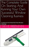 The Complete Guide On Starting And Running Your Own Successful Window Cleaning Business: Traditional And Waterfed Pole Window Cleaning