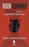 Anywhere But Here (Bookburners, #1.2)