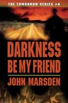 Darkness, Be My Friend (Tomorrow, #4) by John Marsden
