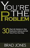 You're The Problem: 30 Real Life Solutions to Stop Destructive Actions and Get Out of Your Own Way (Get Out of Your Way, Self-Defeating Behavior)