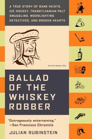 Ballad Of The Whiskey Robber; A True Story of Bank Heists, Ice Hockey, Transylvanian Pelt Smuggling.... - Julian Rubinstein