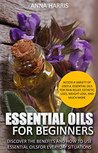 Essential Oils For Beginners: Discover The Benefits And How To Use Essential Oils For Everyday Situations - Access A Variety Of Useful Essential Oils For Pain Relief, Esthetic Uses, and More.