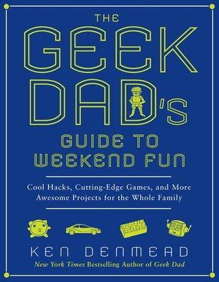 The Geek Dad's Guide to Weekend Fun by Ken Denmead