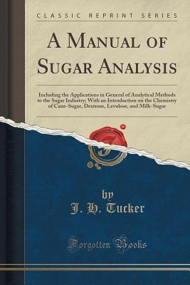 A Manual of Sugar Analysis: Including the Applications in General of Analytical Methods to the Sugar Industry; With an Introduction on the Chemistry of Cane-Sugar, Dextrose, Levulose, and Milk-Sugar