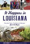 It Happens in Louisiana: Peculiar Tales, Traditions & Recipes from the Bayou