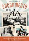 Sacramento on the Air:: How the McClatchy Family Revolutionized West Coast Broadcasting