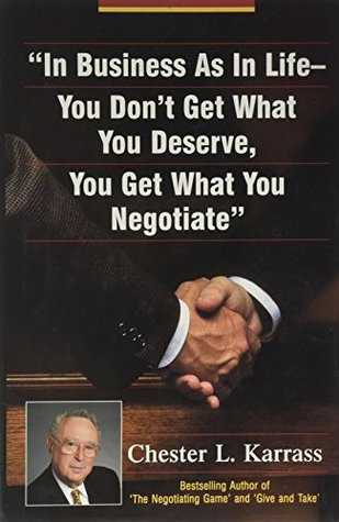 In Business As In Life- You Don't Get What You Deserve, You Get What You Negotiate