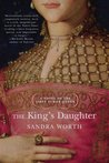 The King's Daughter. A Novel of the First Tudor Queen by Sandra Worth