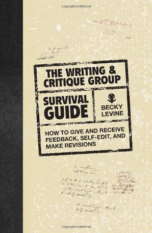 The Writing & Critique Group Survival Guide: How to Give and Receive Feedback, Self-Edit, and Make Revisions