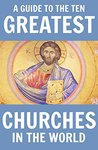 A Guide to the Ten Greatest Churches in the World: History, Architecture and Religious Significance