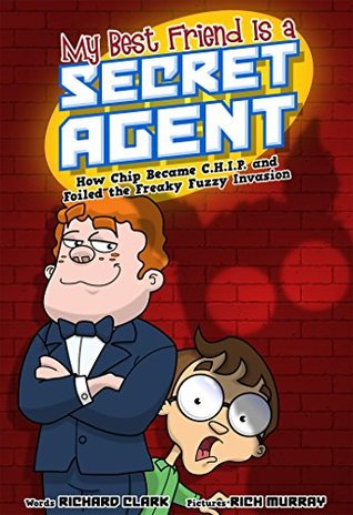 My Best Friend Is a Secret Agent: How Chip Became C.H.I.P. and Foiled the Freaky Fuzzy Invasion