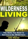Wilderness Living: The Skills You Need to Survive in the Wilderness