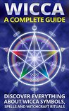 Wicca: A Complete Guide: Discover Everything About Wicca Symbols, Spells And Witchcraft Rituals *BONUS SPELL INCLUDED* (Wicca For Beginners, Wicca Symbols, Wicca Practice Book 1)