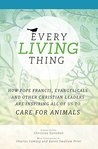 Every Living Thing: How Pope Francis, Evangelicals and other Christian Leaders are inspiring all of us to Care for Animals