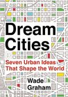 Dream Cities: Seven Urban Ideas That Shape the World