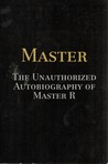 Master: The Unauthorized Autobiography of Master R