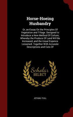 Horse-Hoeing Husbandry: Or, an Essay on the Principles of Vegetation and Tillage. Designed to Introduce a New Method of Culture; Whereby the Produce of Land Will Be Increased, and the Usual Expence Lessened. Together with Accurate Descriptions and Cuts of
