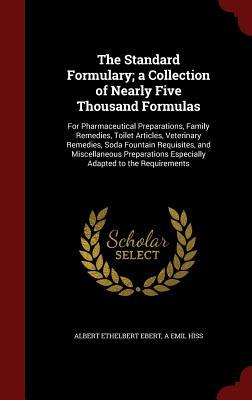 The Standard Formulary; A Collection of Nearly Five Thousand Formulas: For Pharmaceutical Preparations, Family Remedies, Toilet Articles, Veterinary Remedies, Soda Fountain Requisites, and Miscellaneous Preparations Especially Adapted to the Requirements