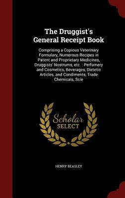 The Druggist's General Receipt Book: Comprising a Copious Veterinary Formulary, Numerous Recipes in Patent and Proprietary Medicines, Druggists' Nostrums, Etc.: Perfumery and Cosmetics, Beverages, Dietetic Articles, and Condiments, Trade Chemicals, Scie