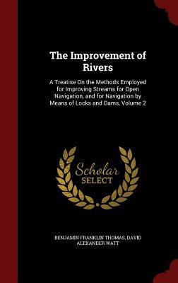 The Improvement of Rivers: A Treatise on the Methods Employed for Improving Streams for Open Navigation, and for Navigation by Means of Locks and Dams, Volume 2