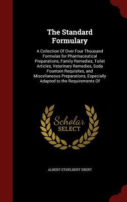 The Standard Formulary: A Collection of Over Four Thousand Formulas for Pharmaceutical Preparations, Family Remedies, Toilet Articles, Veterinary Remedies, Soda Fountain Requisites, and Miscellaneous Preparations, Especially Adapted to the Requirements of