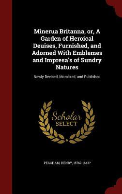 Minerua Britanna, Or, a Garden of Heroical Deuises, Furnished, and Adorned with Emblemes and Impresa's of Sundry Natures: Newly Devised, Moralized, and Published