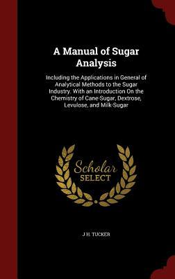 A Manual of Sugar Analysis: Including the Applications in General of Analytical Methods to the Sugar Industry. with an Introduction on the Chemistry of Cane-Sugar, Dextrose, Levulose, and Milk-Sugar