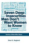 Seven Deep Insecurities Men Don't Want Women to Know: Stories of Men Who Share