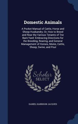 Domestic Animals: A Pocket Manual of Cattle, Horse and Sheep Husbandry; Or, How to Breed and Rear the Various Tenants of Tne Barn-Yard: Embracing Directions for the Breeding, Rearing, and General Management of Horses, Mules, Cattle, Sheep, Swine, and Poul