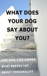 What Does Your Dog Say About You: Like Dog Like Owner - What Breeds Say About Personality