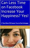 Can Less Time on Facebook Increase Your Happiness? Yes! (5 Tips When Facebook Causes You To Feel Unhappy)