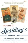 Spalding's World Tour: The Epic Adventure that Took Baseball Around the Globe - And Made it America's Game