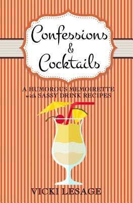Confessions & Cocktails: A Humorous Memoirette with Sassy Drink Recipes