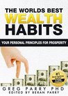 The World's Best Wealth Habits (Create Your Best Money Making Habits Now): Your Personal Principles For Prosperity (Greg Parry PhD Ultimate Wealth Book 1)