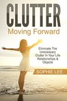 Clutter: Moving Forward - Eliminate The Unecessary Clutter In Your Life - Relationships & Objects To Bring Peace & Happiness (Clutter, Clutter Free, Clean, Eliminate Clutter)