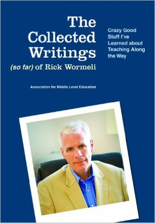 The Collected Writings (So Far) of Rick Wormeli: Crazy Good Stuff I've Learned about Teaching