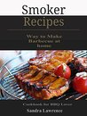 Smoker Recipes: Simple Way to Make Barbecue at home, Cookbook for BBQ Lover