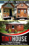 TINY HOUSE: Learn To Design Your Very Own Small, Cozy Home